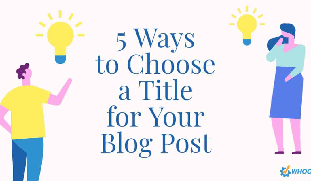 5 Ways to Choose a Title for Your Blog Post